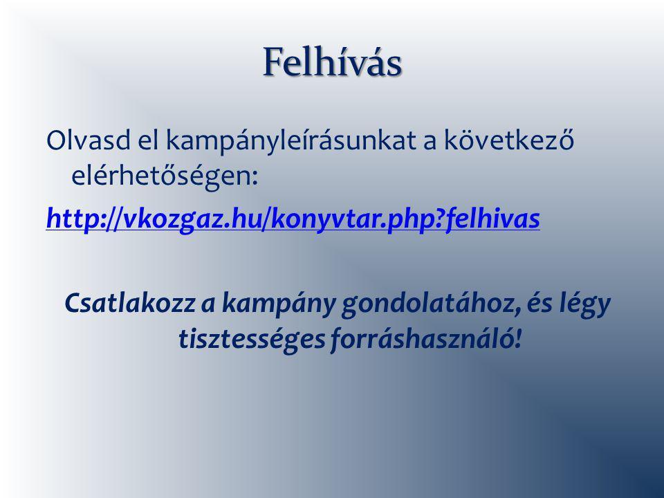 Felhívás Olvasd el kampányleírásunkat a következő elérhetőségen: http://vkozgaz.hu/konyvtar.php felhivas Csatlakozz a kampány gondolatához, és légy tisztességes forráshasználó!