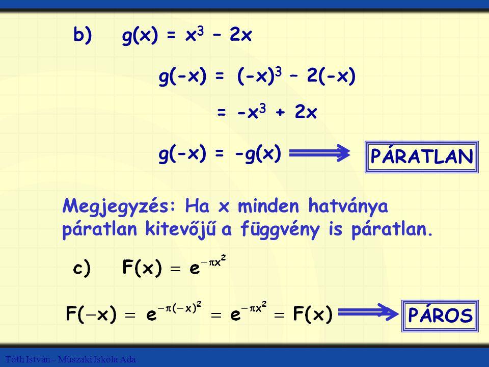 Tóth István – Műszaki Iskola Ada b)g(x) = x 3 – 2x g(-x) = (-x) 3 – 2(-x) g(-x) = -g(x) PÁRATLAN Megjegyzés: Ha x minden hatványa páratlan kitevőjű a függvény is páratlan.
