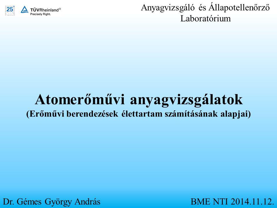 Anyagvizsgáló és Állapotellenőrző Laboratórium Dr. Gémes György AndrásBME NTI 2014.11.12. Atomerőművi anyagvizsgálatok (Erőművi berendezések élettarta