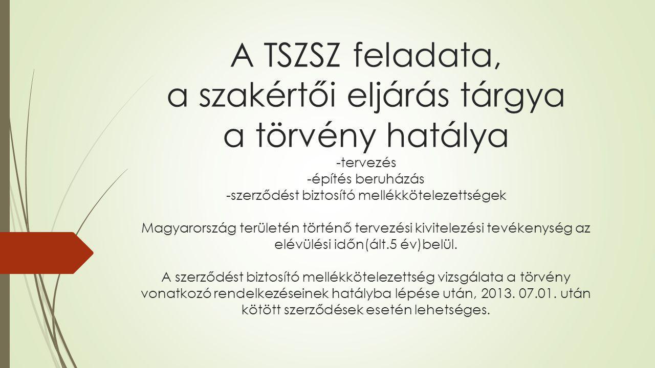 A TSZSZ feladata, a szakértői eljárás tárgya a törvény hatálya -tervezés -építés beruházás -szerződést biztosító mellékkötelezettségek Magyarország területén történő tervezési kivitelezési tevékenység az elévülési időn(ált.5 év)belül.