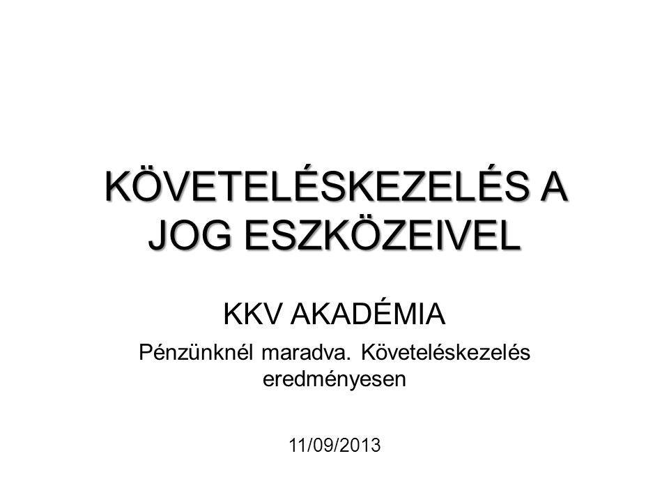 KÖVETELÉSKEZELÉS A JOG ESZKÖZEIVEL KKV AKADÉMIA Pénzünknél maradva. Követeléskezelés eredményesen 11/09/2013