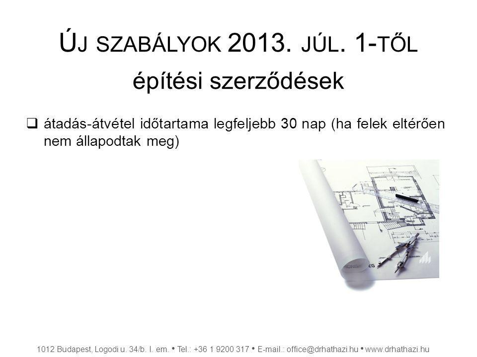 Ú J SZABÁLYOK 2013. JÚL. 1- TŐL építési szerződések  átadás-átvétel időtartama legfeljebb 30 nap (ha felek eltérően nem állapodtak meg) 1012 Budapest