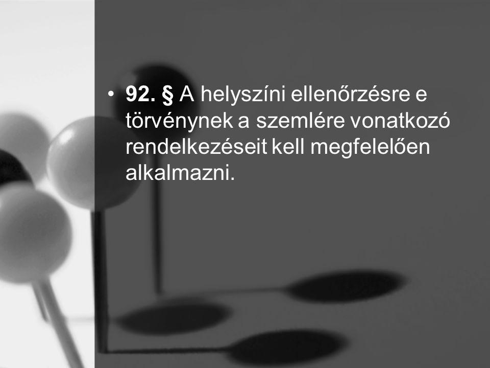 92. § A helyszíni ellenőrzésre e törvénynek a szemlére vonatkozó rendelkezéseit kell megfelelően alkalmazni.