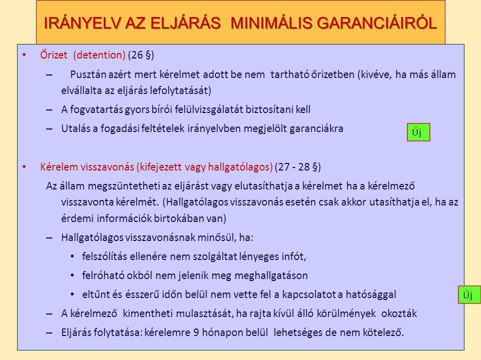 IRÁNYELV AZ ELJÁRÁS MINIMÁLIS GARANCIÁIRÓL Őrizet (detention) (26 §) – Pusztán azért mert kérelmet adott be nem tartható őrizetben (kivéve, ha más állam elvállalta az eljárás lefolytatását) – A fogvatartás gyors bírói felülvizsgálatát biztosítani kell – Utalás a fogadási feltételek irányelvben megjelölt garanciákra Kérelem visszavonás (kifejezett vagy hallgatólagos) (27 - 28 §) Az állam megszüntetheti az eljárást vagy elutasíthatja a kérelmet ha a kérelmező visszavonta kérelmét.