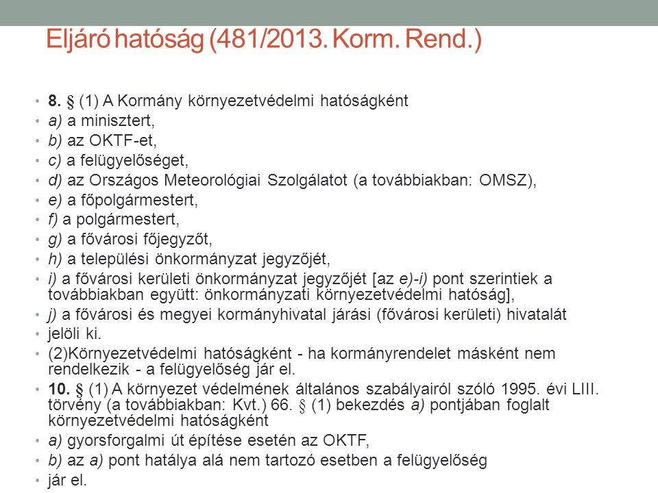 Eljáró hatóság (481/2013. Korm. Rend.) 8. § (1) A Kormány környezetvédelmi hatóságként a) a minisztert, b) az OKTF-et, c) a felügyelőséget, d) az Orsz