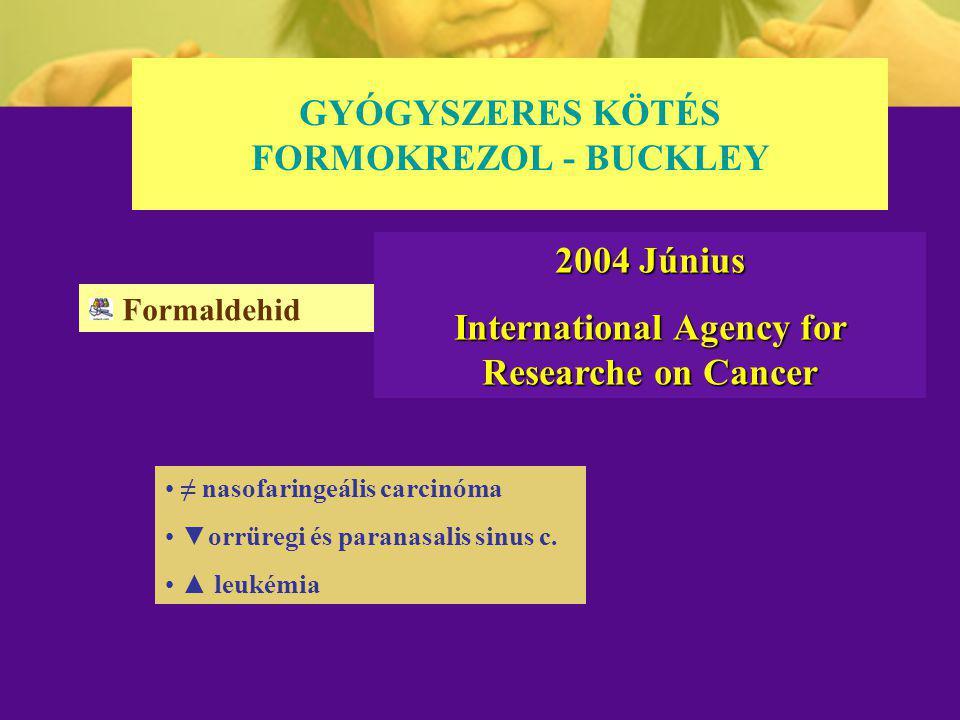 GYÓGYSZERES KÖTÉS FORMOKREZOL - BUCKLEY Formaldehid ≠ nasofaringeális carcinóma ▼orrüregi és paranasalis sinus c. ▲ leukémia 2004 Június International
