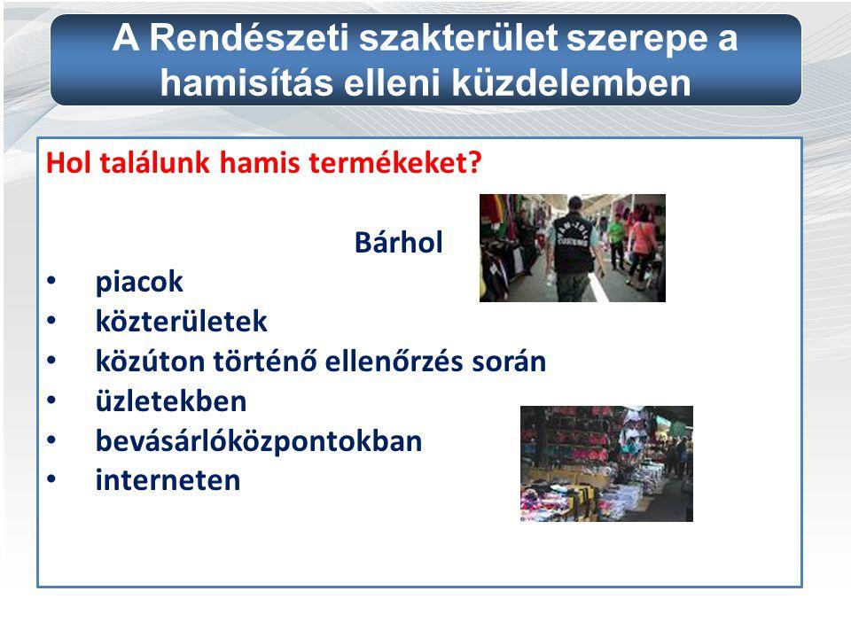 Hol találunk hamis termékeket? Bárhol piacok közterületek közúton történő ellenőrzés során üzletekben bevásárlóközpontokban interneten A Rendészeti sz