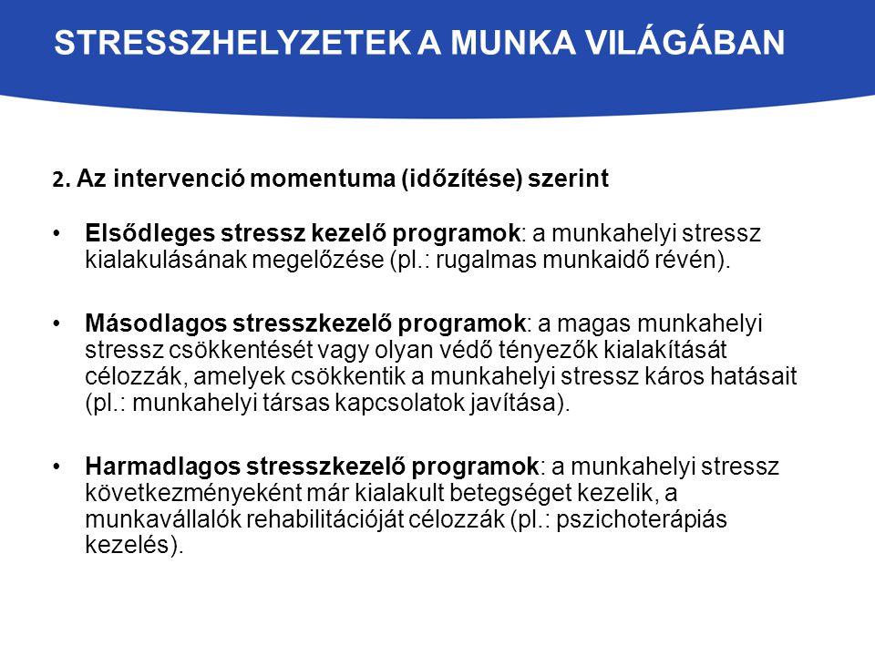 2. Az intervenció momentuma (időzítése) szerint Elsődleges stressz kezelő programok: a munkahelyi stressz kialakulásának megelőzése (pl.: rugalmas mun