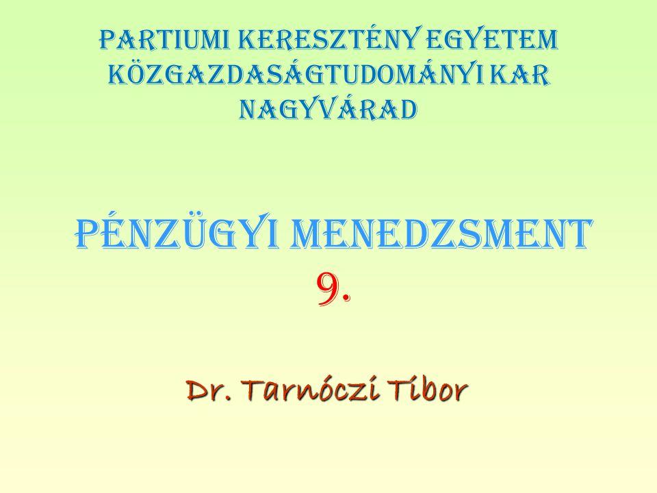PÉNZÜGYI MENEDZSMENT 9. Dr. Tarnóczi Tibor PARTIUMI KERESZTÉNY EGYETEM KÖZGAZDASÁGTUDOMÁNYI KAR NAGYVÁRAD
