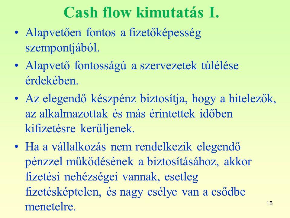 15 Cash flow kimutatás I. Alapvetően fontos a fizetőképesség szempontjából. Alapvető fontosságú a szervezetek túlélése érdekében. Az elegendő készpénz