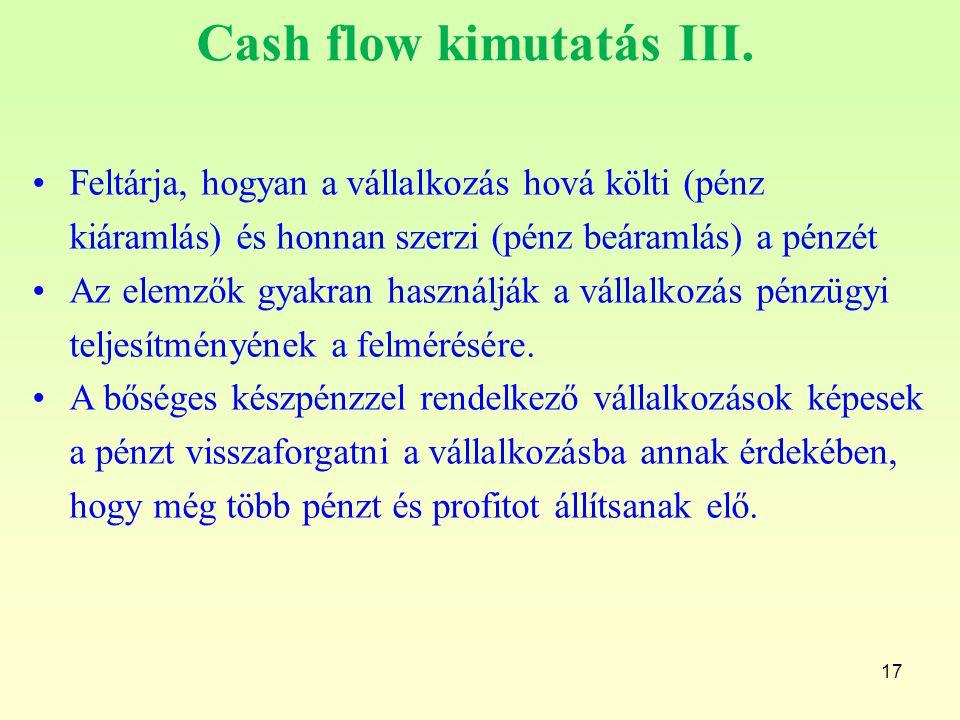 17 Cash flow kimutatás III. Feltárja, hogyan a vállalkozás hová költi (pénz kiáramlás) és honnan szerzi (pénz beáramlás) a pénzét Az elemzők gyakran h