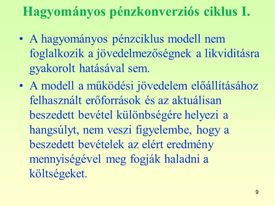 9 Hagyományos pénzkonverziós ciklus I. A hagyományos pénzciklus modell nem foglalkozik a jövedelmezőségnek a likviditásra gyakorolt hatásával sem. A m