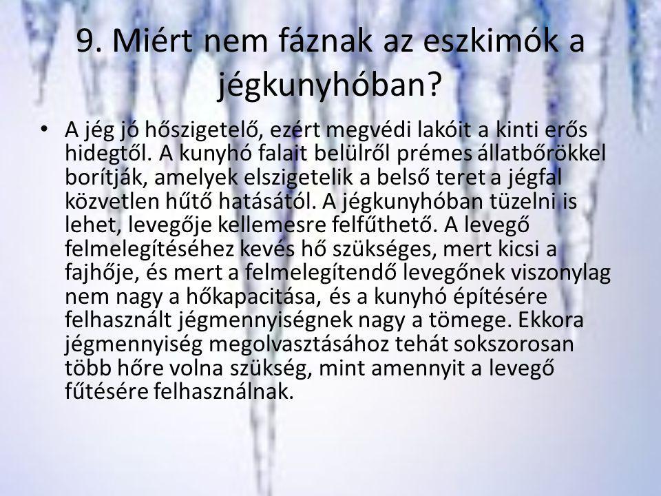 9. Miért nem fáznak az eszkimók a jégkunyhóban? A jég jó hőszigetelő, ezért megvédi lakóit a kinti erős hidegtől. A kunyhó falait belülről prémes álla