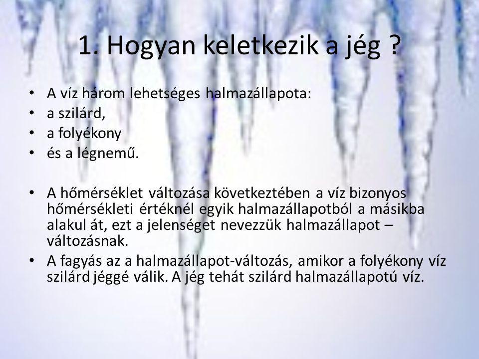 1. Hogyan keletkezik a jég ? A víz három lehetséges halmazállapota: a szilárd, a folyékony és a légnemű. A hőmérséklet változása következtében a víz b