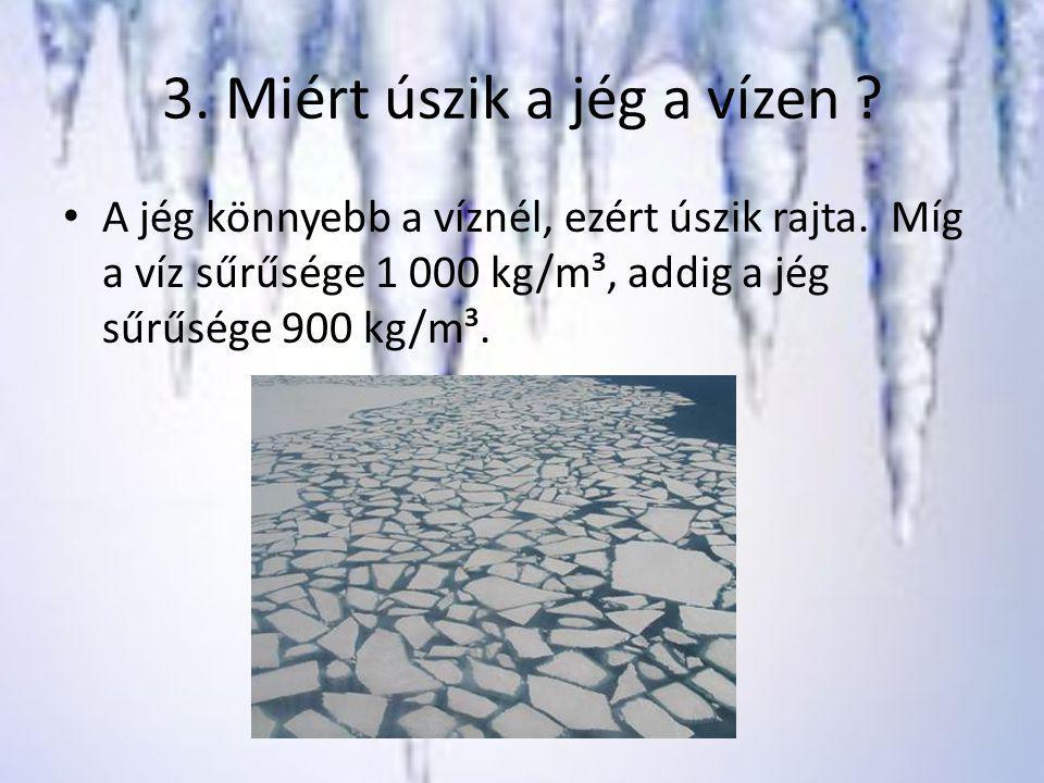 3. Miért úszik a jég a vízen ? A jég könnyebb a víznél, ezért úszik rajta. Míg a víz sűrűsége 1 000 kg/m³, addig a jég sűrűsége 900 kg/m³.