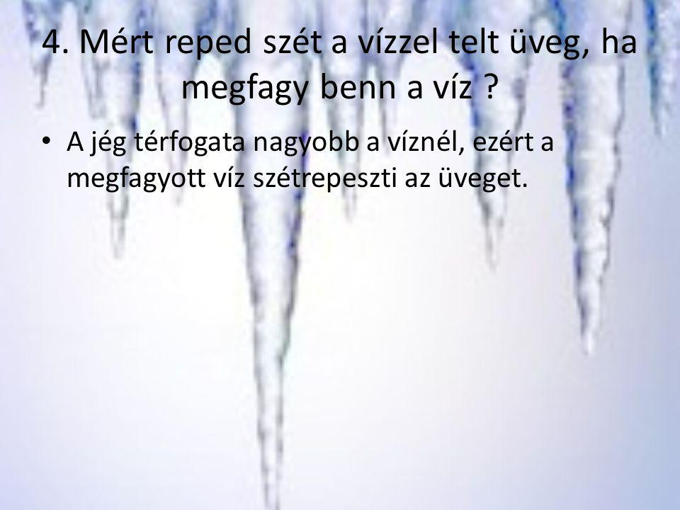4. Mért reped szét a vízzel telt üveg, ha megfagy benn a víz ? A jég térfogata nagyobb a víznél, ezért a megfagyott víz szétrepeszti az üveget.