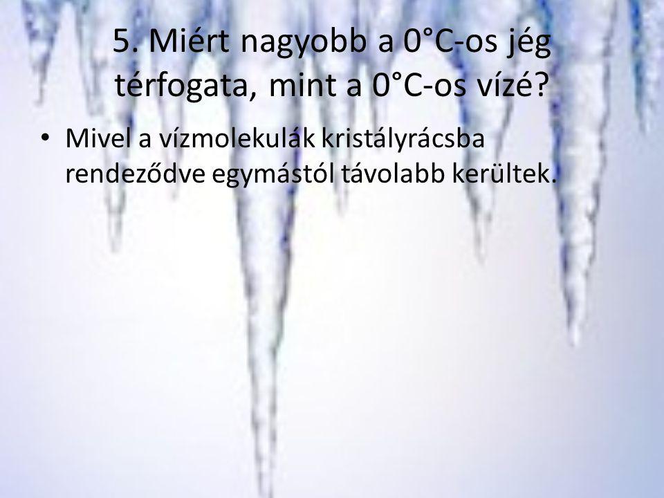 5. Miért nagyobb a 0°C-os jég térfogata, mint a 0°C-os vízé? Mivel a vízmolekulák kristályrácsba rendeződve egymástól távolabb kerültek.