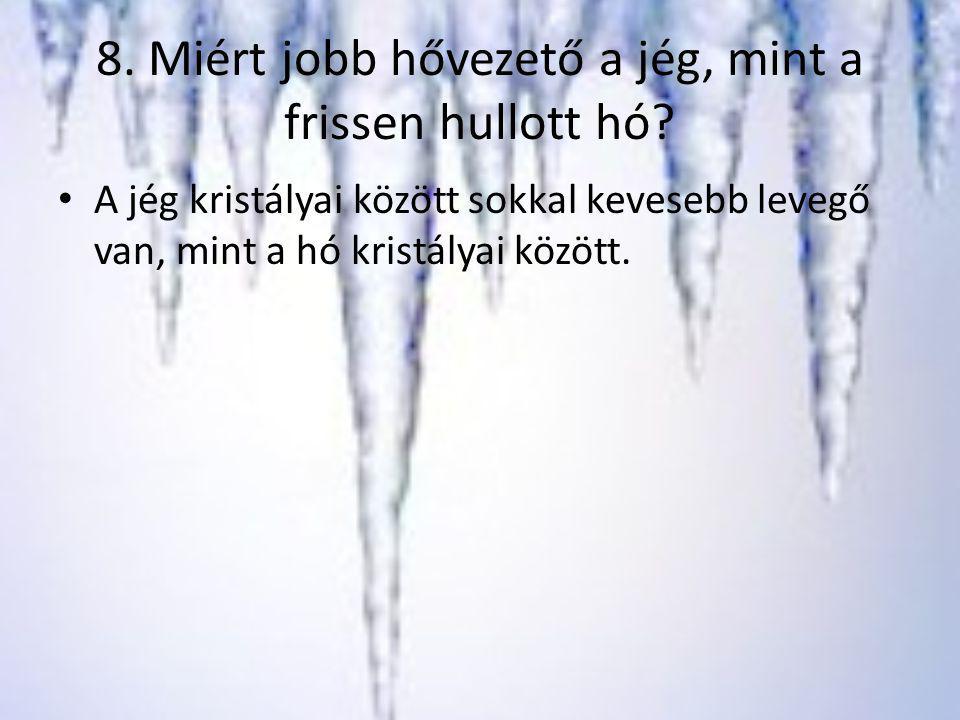 8. Miért jobb hővezető a jég, mint a frissen hullott hó? A jég kristályai között sokkal kevesebb levegő van, mint a hó kristályai között.