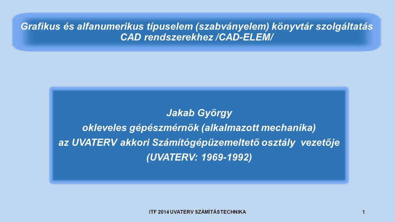 Jakab György okleveles gépészmérnök (alkalmazott mechanika) az UVATERV akkori Számítógépüzemeltető osztály vezetője (UVATERV: 1969-1992) Grafikus és alfanumerikus típuselem (szabványelem) könyvtár szolgáltatás CAD rendszerekhez /CAD-ELEM/ ITF 2014 UVATERV SZÁMÍTÁSTECHNIKA1