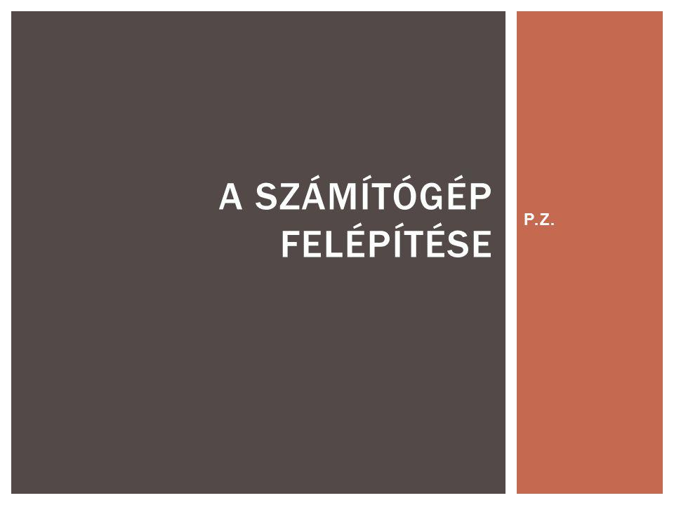 P.Z. A SZÁMÍTÓGÉP FELÉPÍTÉSE