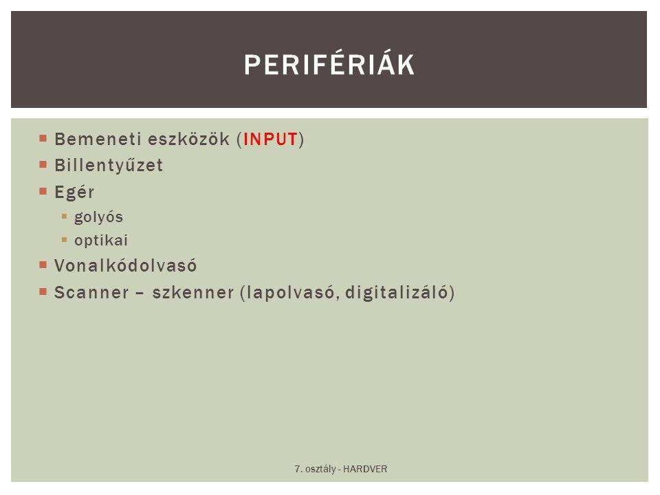  Bemeneti eszközök (INPUT)  Billentyűzet  Egér  golyós  optikai  Vonalkódolvasó  Scanner – szkenner (lapolvasó, digitalizáló) PERIFÉRIÁK 7. osz