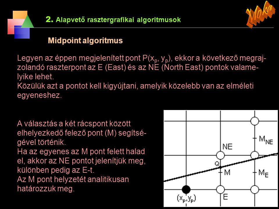 2. Alapvető rasztergrafikai algoritmusok 2.1 A szakasz rajzolása Midpoint algoritmus Az egyenes egyenlete a x + b y + c = 0 alakra hozható, ahol a és