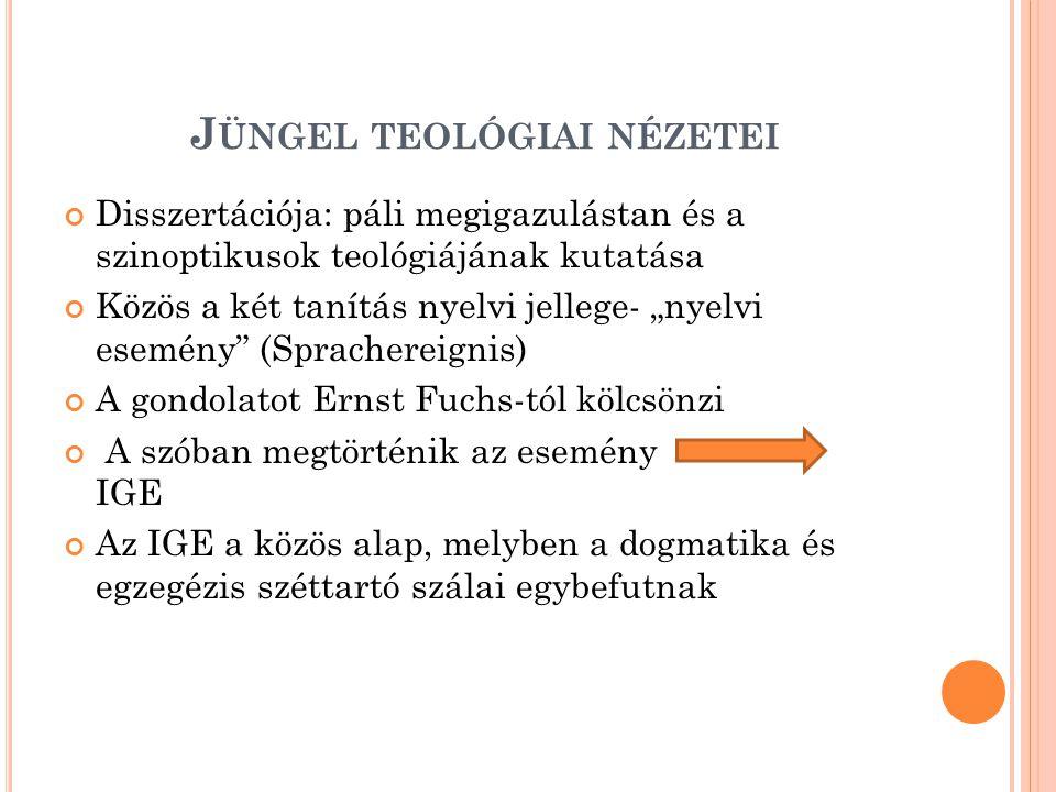"""J ÜNGEL TEOLÓGIAI NÉZETEI Disszertációja: páli megigazulástan és a szinoptikusok teológiájának kutatása Közös a két tanítás nyelvi jellege- """"nyelvi esemény (Sprachereignis) A gondolatot Ernst Fuchs-tól kölcsönzi A szóban megtörténik az esemény IGE Az IGE a közös alap, melyben a dogmatika és egzegézis széttartó szálai egybefutnak"""