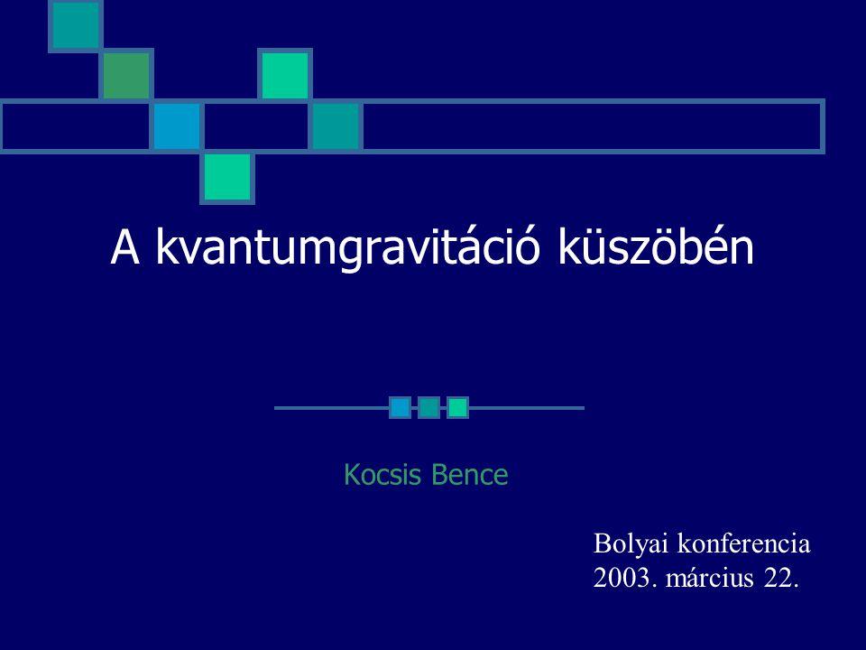 A kvantumgravitáció küszöbén Kocsis Bence Bolyai konferencia 2003. március 22.