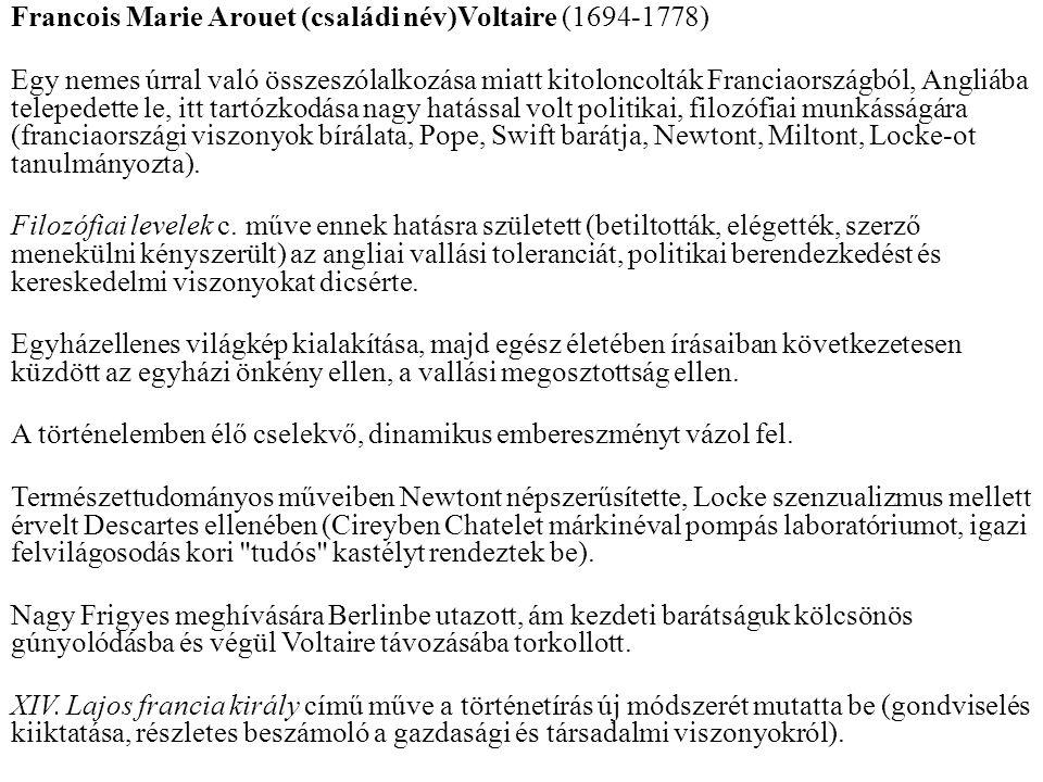 Francois Marie Arouet (családi név)Voltaire (1694-1778) Egy nemes úrral való összeszólalkozása miatt kitoloncolták Franciaországból, Angliába telepedette le, itt tartózkodása nagy hatással volt politikai, filozófiai munkásságára (franciaországi viszonyok bírálata, Pope, Swift barátja, Newtont, Miltont, Locke-ot tanulmányozta).