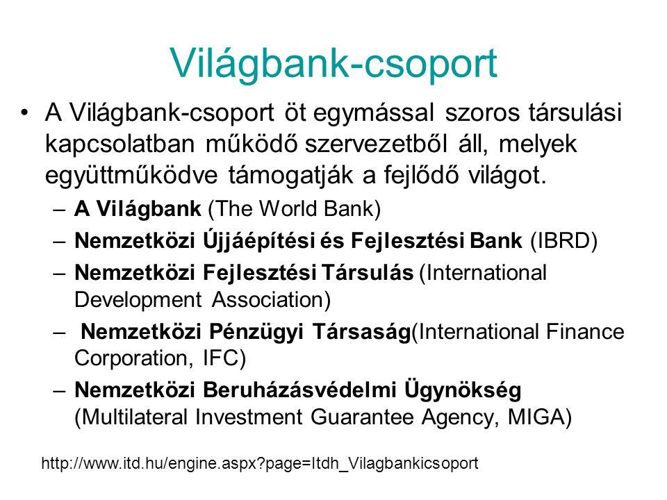 Világbank-csoport A Világbank-csoport öt egymással szoros társulási kapcsolatban működő szervezetből áll, melyek együttműködve támogatják a fejlődő világot.