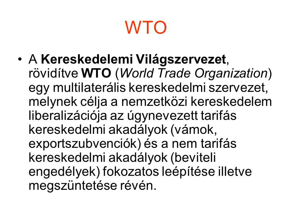 WTO A Kereskedelemi Világszervezet, rövidítve WTO (World Trade Organization) egy multilaterális kereskedelmi szervezet, melynek célja a nemzetközi kereskedelem liberalizációja az úgynevezett tarifás kereskedelmi akadályok (vámok, exportszubvenciók) és a nem tarifás kereskedelmi akadályok (beviteli engedélyek) fokozatos leépítése illetve megszüntetése révén.