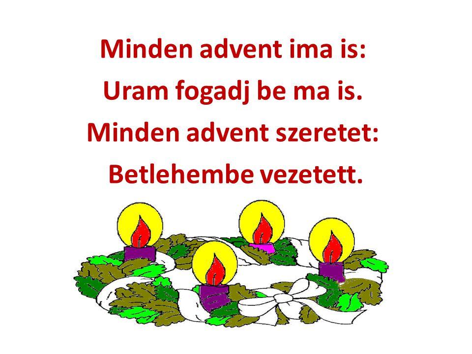 Minden advent ima is: Uram fogadj be ma is. Minden advent szeretet: Betlehembe vezetett.