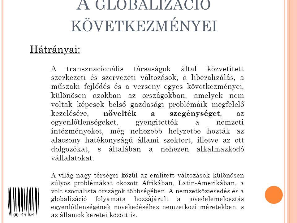 A GLOBALIZÁCIÓ KÖVETKEZMÉNYEI A transznacionális társaságok által közvetített szerkezeti és szervezeti változások, a liberalizálás, a műszaki fejlődés és a verseny egyes következményei, különösen azokban az országokban, amelyek nem voltak képesek belső gazdasági problémáik megfelelő kezelésére, növelték a szegénységet, az egyenlőtlenségeket, gyengítették a nemzeti intézményeket, még nehezebb helyzetbe hozták az alacsony hatékonyságú állami szektort, illetve az ott dolgozókat, s általában a nehezen alkalmazkodó vállalatokat.