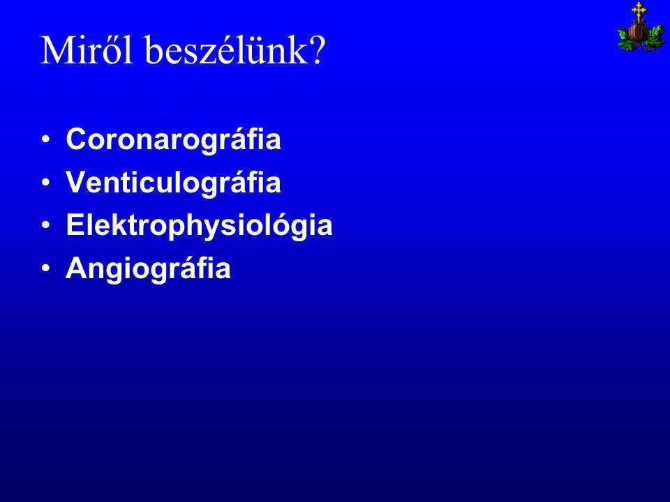 Miről beszélünk Coronarográfia Venticulográfia Elektrophysiológia Angiográfia