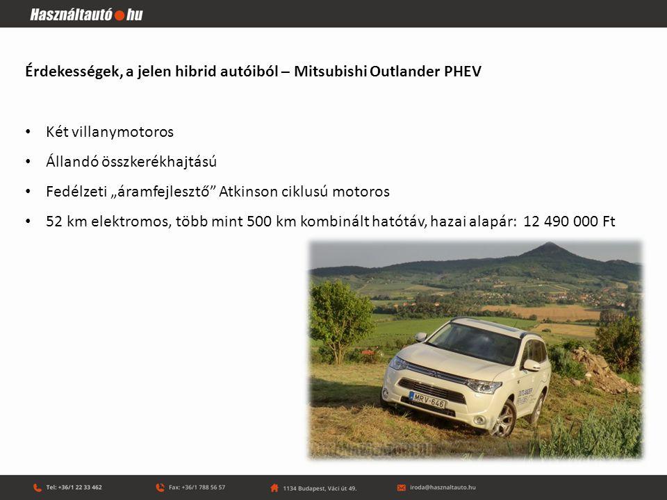 Érdekességek, a jelen hibrid autóiból – Toyota Prius Az egyik első sorozatgyártású (1997), az első teljes értékű és használhatóságú hibrid A világ legnagyobb példányszámban (~3,5 millió) eladott hibrid modellje, a második generáció 2005-ben az Év Autója Konnektorból tölthető verzió is létezik belőle (12,47 milliótól, a sima 8,77 milliótól) Prius+ - a legtisztább üzemű hétüléses egyterű(9 790 000 Ft-tól) Van olyan (bécsi taxi példány, ami már több mint egymillió kilométert futott