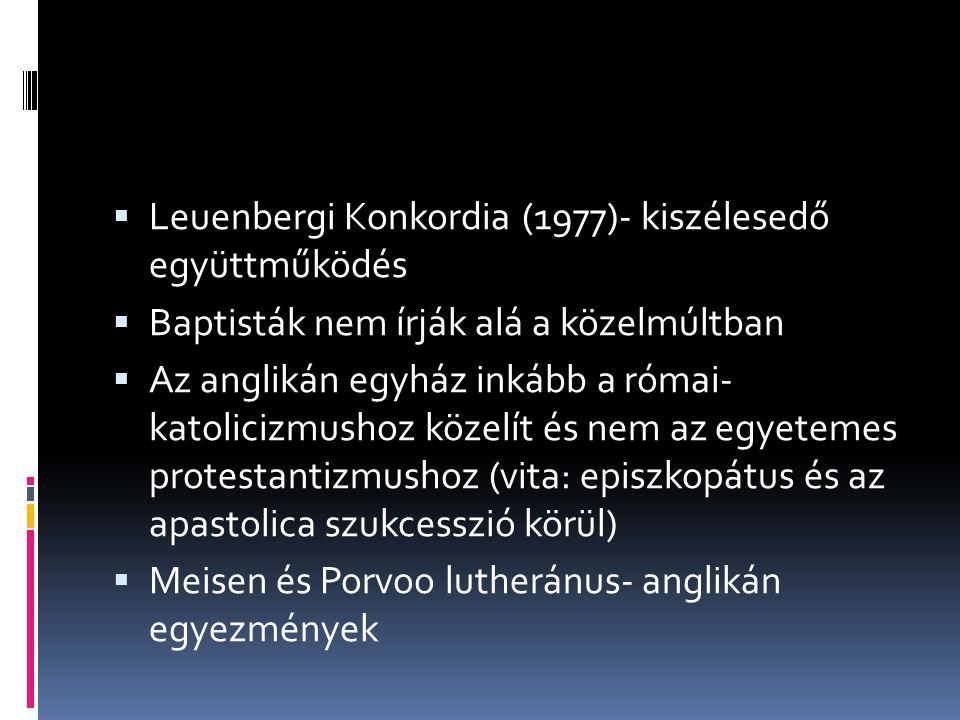  Leuenbergi Konkordia (1977)- kiszélesedő együttműködés  Baptisták nem írják alá a közelmúltban  Az anglikán egyház inkább a római- katolicizmushoz