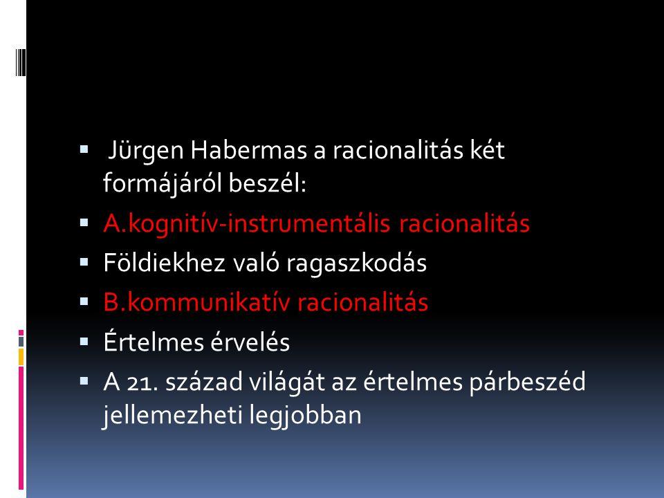  Jürgen Habermas a racionalitás két formájáról beszél:  A.kognitív-instrumentális racionalitás  Földiekhez való ragaszkodás  B.kommunikatív racion
