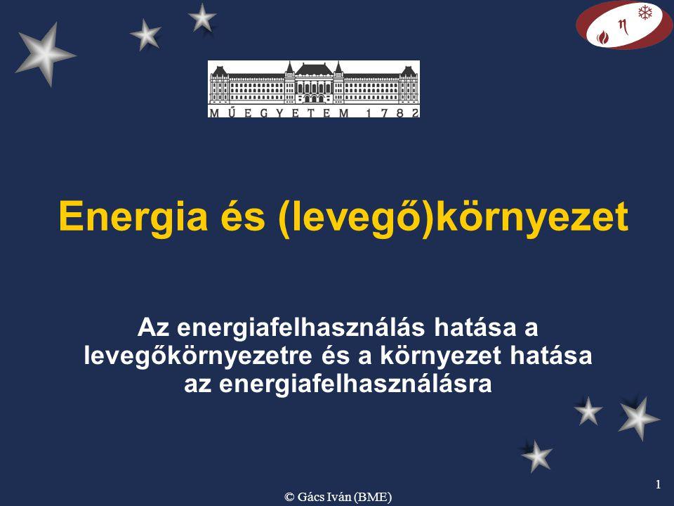 © Gács Iván (BME) 1 Energia és (levegő)környezet Az energiafelhasználás hatása a levegőkörnyezetre és a környezet hatása az energiafelhasználásra