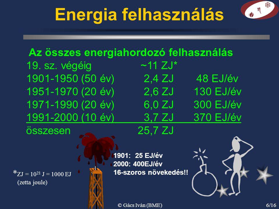 © Gács Iván (BME)6/16 Energia felhasználás Az összes energiahordozó felhasználás 19. sz. végéig ~11 ZJ* 1901-1950 (50 év) 2,4 ZJ 48 EJ/év 1951-1970 (2