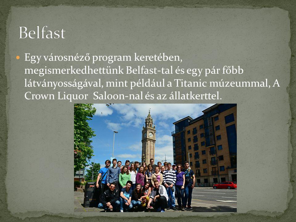 Egy városnéző program keretében, megismerkedhettünk Belfast-tal és egy pár főbb látványosságával, mint például a Titanic múzeummal, A Crown Liquor Saloon-nal és az állatkerttel.