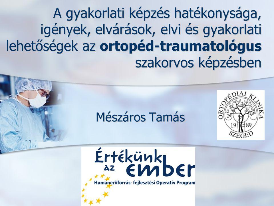 A gyakorlati képzés hatékonysága, igények, elvárások, elvi és gyakorlati lehetőségek az ortopéd-traumatológus szakorvos képzésben Mészáros Tamás