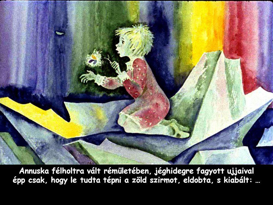 Szpahi Annuska félholtra vált rémületében, jéghidegre fagyott ujjaival épp csak, hogy le tudta tépni a zöld szirmot, eldobta, s kiabált: …