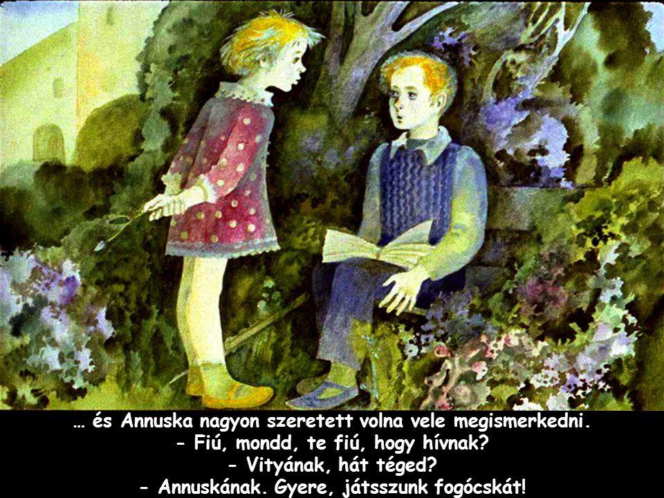 Szpahi … és Annuska nagyon szeretett volna vele megismerkedni. - Fiú, mondd, te fiú, hogy hívnak? - Vityának, hát téged? - Annuskának. Gyere, játsszun