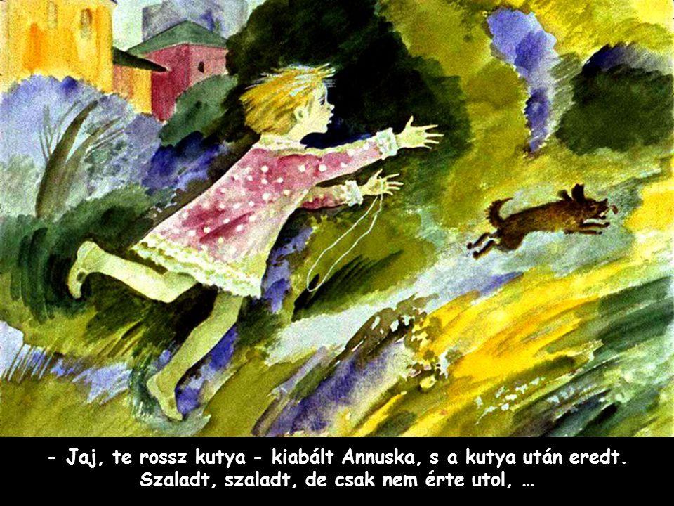 Szpahi - Jaj, te rossz kutya - kiabált Annuska, s a kutya után eredt. Szaladt, szaladt, de csak nem érte utol, …