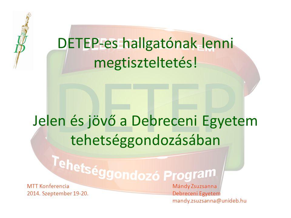 DETEP-es hallgatónak lenni megtiszteltetés! Jelen és jövő a Debreceni Egyetem tehetséggondozásában MTT Konferencia Mándy Zsuzsanna 2014. Szeptember 19
