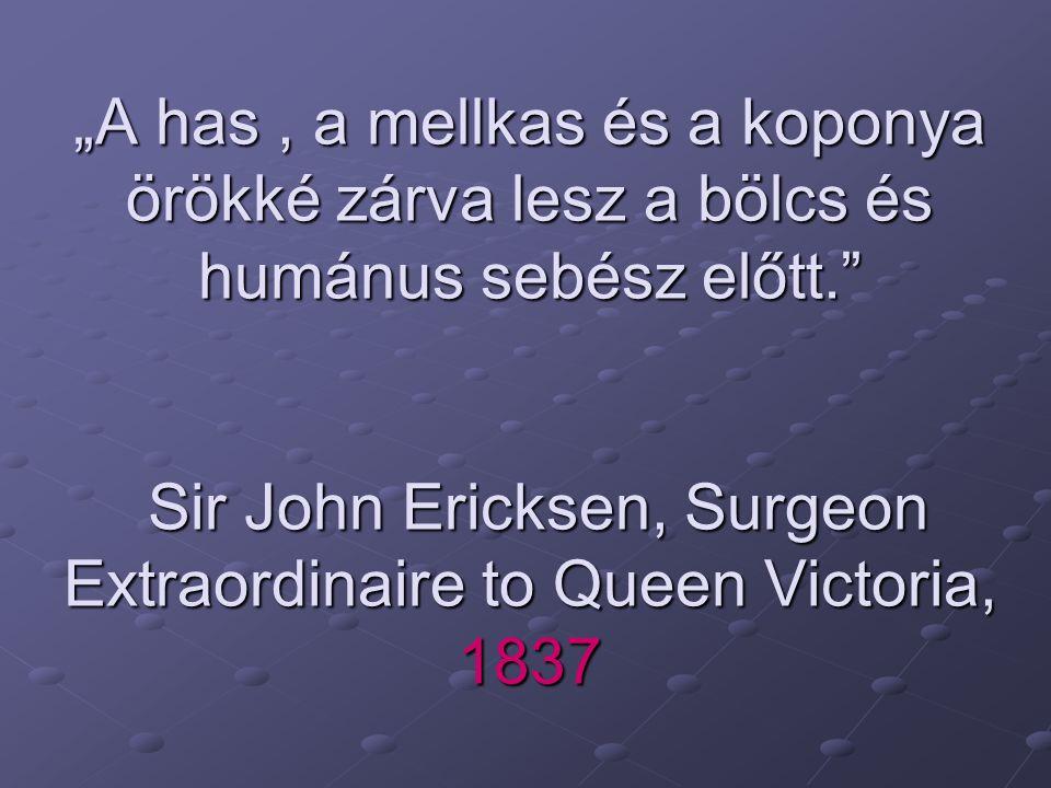 """""""A has, a mellkas és a koponya örökké zárva lesz a bölcs és humánus sebész előtt."""" Sir John Ericksen, Surgeon Extraordinaire to Queen Victoria, 1837"""