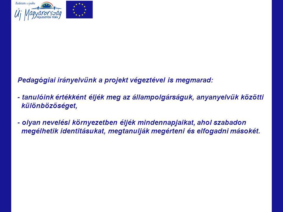 Pedagógiai irányelvünk a projekt végeztével is megmarad: - tanulóink értékként éljék meg az állampolgárságuk, anyanyelvük közötti különbözőséget, - ol