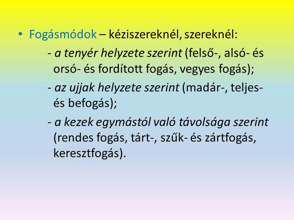 Fogásmódok – kéziszereknél, szereknél: - a tenyér helyzete szerint (felső-, alsó- és orsó- és fordított fogás, vegyes fogás); - az ujjak helyzete szerint (madár-, teljes- és befogás); - a kezek egymástól való távolsága szerint (rendes fogás, tárt-, szűk- és zártfogás, keresztfogás).