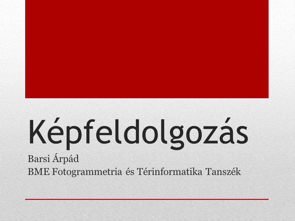 Képfeldolgozás Barsi Árpád BME Fotogrammetria és Térinformatika Tanszék