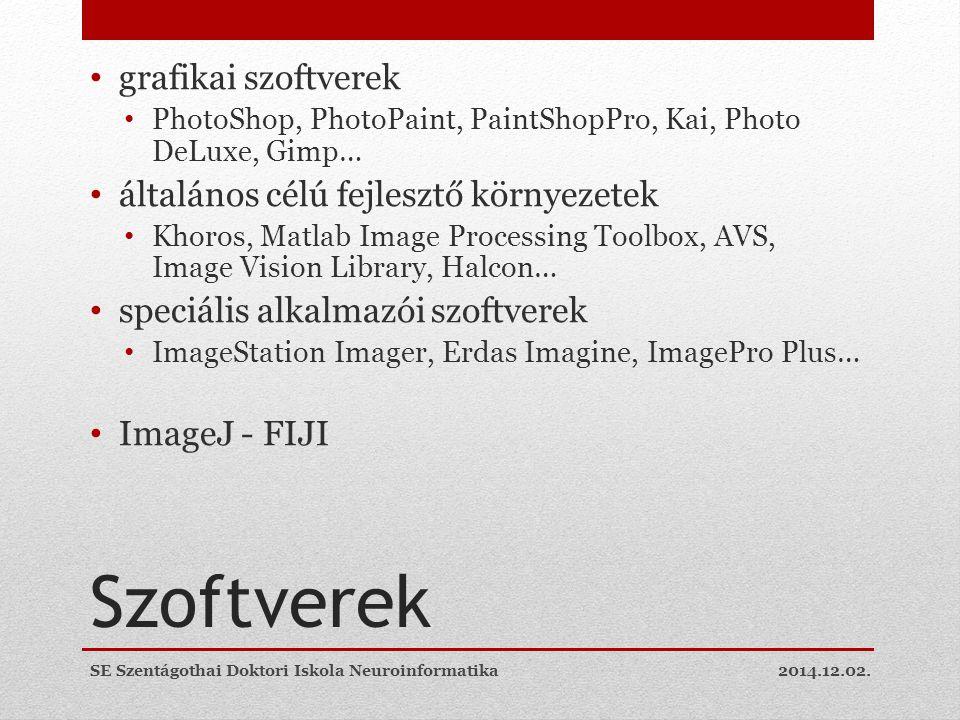 Szoftverek grafikai szoftverek PhotoShop, PhotoPaint, PaintShopPro, Kai, Photo DeLuxe, Gimp… általános célú fejlesztő környezetek Khoros, Matlab Image Processing Toolbox, AVS, Image Vision Library, Halcon… speciális alkalmazói szoftverek ImageStation Imager, Erdas Imagine, ImagePro Plus… ImageJ - FIJI 2014.12.02.SE Szentágothai Doktori Iskola Neuroinformatika